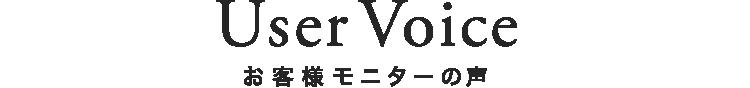 User Voice お客様モニターの声