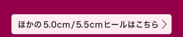 ほかの5.0cm/5.5cmヒールはこちら